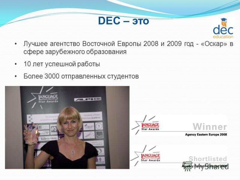 DEC – это Лучшее агентство Восточной Европы 2008 и 2009 год - «Оскар» в сфере зарубежного образования 10 лет успешной работы Более 3000 отправленных студентов