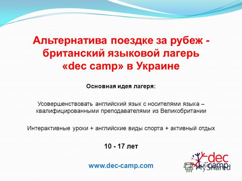 Альтернатива поездке за рубеж - британский языковой лагерь «dec camp» в Украине Основная идея лагеря: Усовершенствовать английский язык с носителями языка – квалифицированными преподавателями из Великобритании Интерактивные уроки + английские виды сп