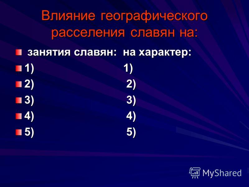 Влияние географического расселения славян на: занятия славян: на характер: занятия славян: на характер: 1) 1) 2) 2) 3) 3) 4) 4) 5) 5)