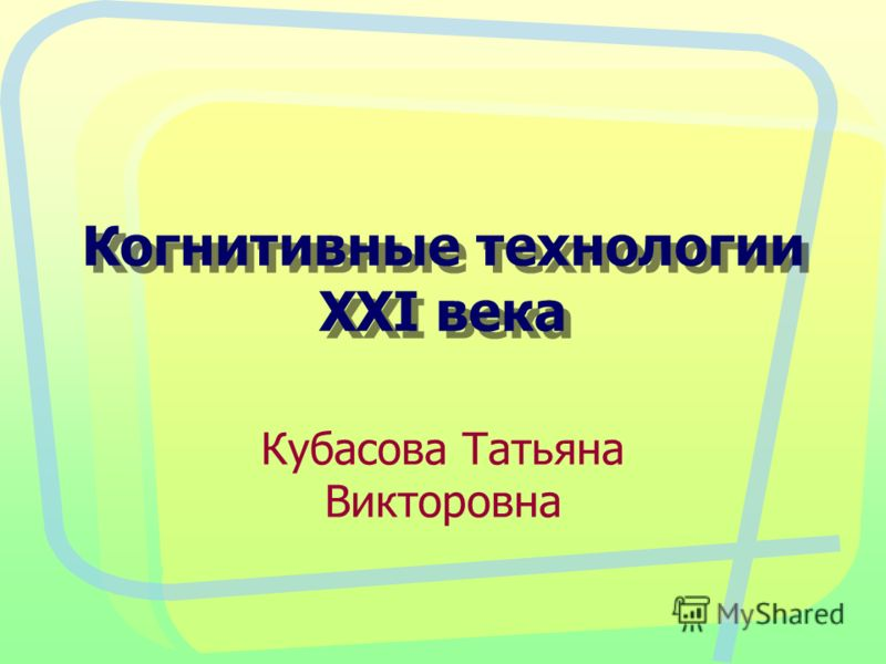 Когнитивные технологии XXI века Кубасова Татьяна Викторовна