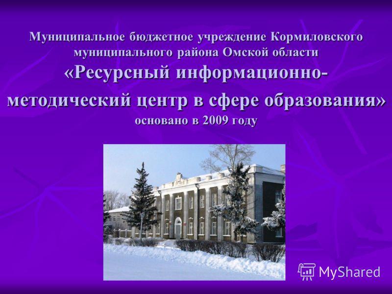 Муниципальное бюджетное учреждение Кормиловского муниципального района Омской области «Ресурсный информационно- методический центр в сфере образования» основано в 2009 году