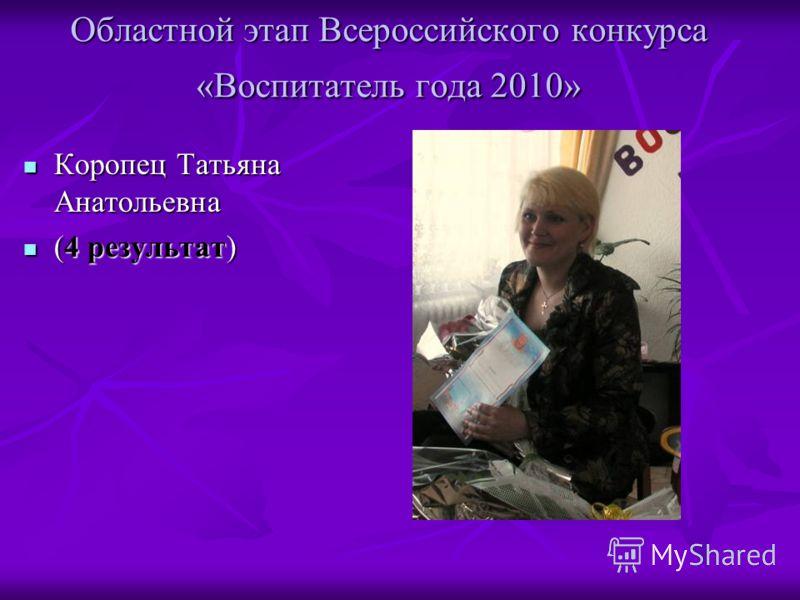 Областной этап Всероссийского конкурса «Воспитатель года 2010» Коропец Татьяна Анатольевна Коропец Татьяна Анатольевна (4 результат) (4 результат)