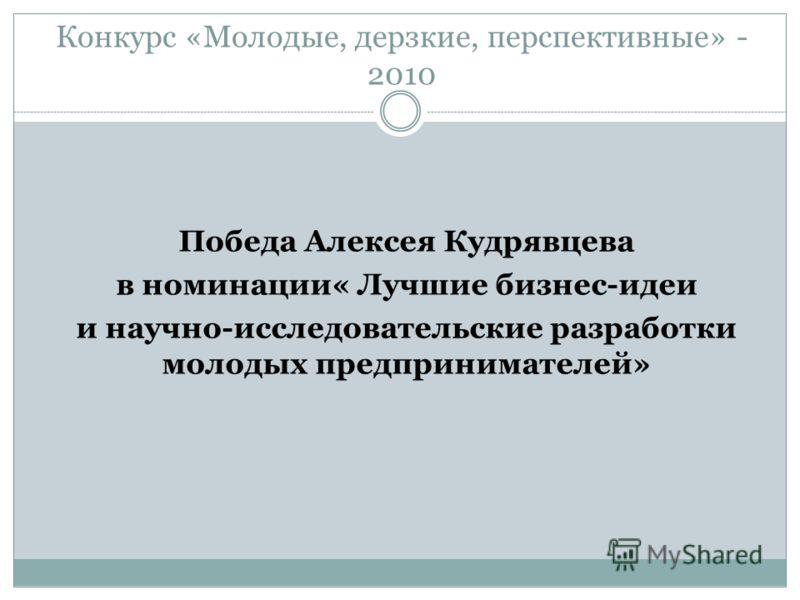 Конкурс «Молодые, дерзкие, перспективные» - 2010 Победа Алексея Кудрявцева в номинации« Лучшие бизнес-идеи и научно-исследовательские разработки молодых предпринимателей»