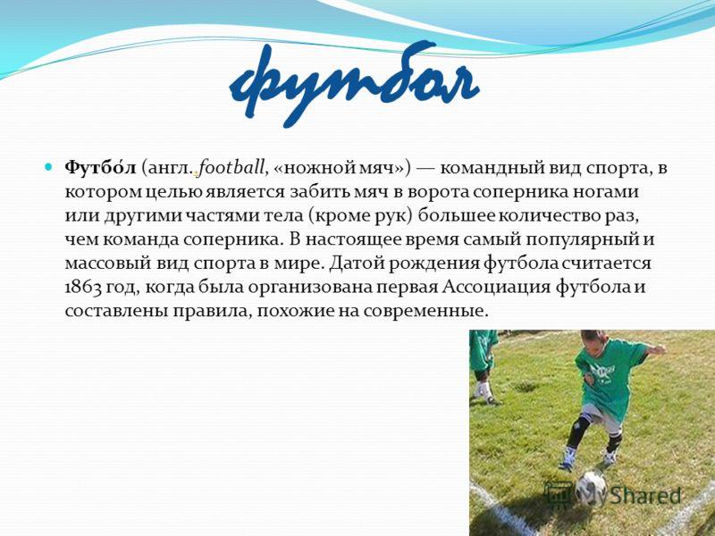 футбол Футбо́л (англ..football, «ножной мяч») командный вид спорта, в котором целью является забить мяч в ворота соперника ногами или другими частями тела (кроме рук) большее количество раз, чем команда соперника. В настоящее время самый популярный и