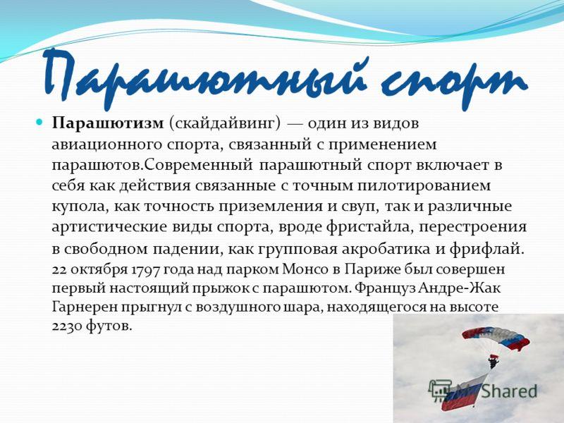Парашютный спорт Парашютизм (скайдайвинг) один из видов авиационного спорта, связанный с применением парашютов.Современный парашютный спорт включает в себя как действия связанные с точным пилотированием купола, как точность приземления и свуп, так и