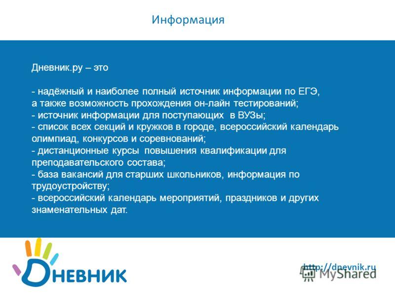 http://dnevnik.ru Информация Дневник.ру – это - надёжный и наиболее полный источник информации по ЕГЭ, а также возможность прохождения он-лайн тестирований; - источник информации для поступающих в ВУЗы; - список всех секций и кружков в городе, всерос