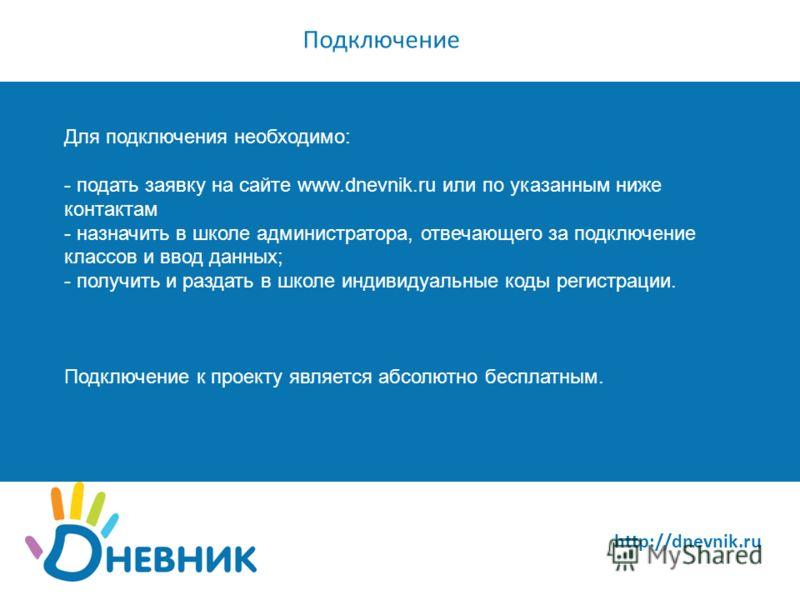 http://dnevnik.ru Подключение Для подключения необходимо: - подать заявку на сайте www.dnevnik.ru или по указанным ниже контактам - назначить в школе администратора, отвечающего за подключение классов и ввод данных; - получить и раздать в школе индив