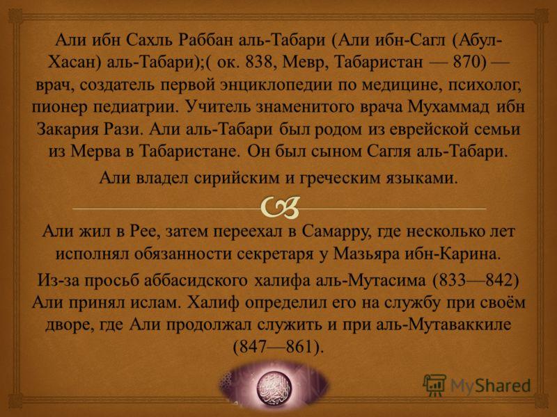 Али ибн Сахль Раббан аль - Табари ( Али ибн - Сагл ( Абул - Хасан ) аль - Табари );( ок. 838, Мевр, Табаристан 870) врач, создатель первой энциклопедии по медицине, психолог, пионер педиатрии. Учитель знаменитого врача Мухаммад ибн Закария Рази. Али