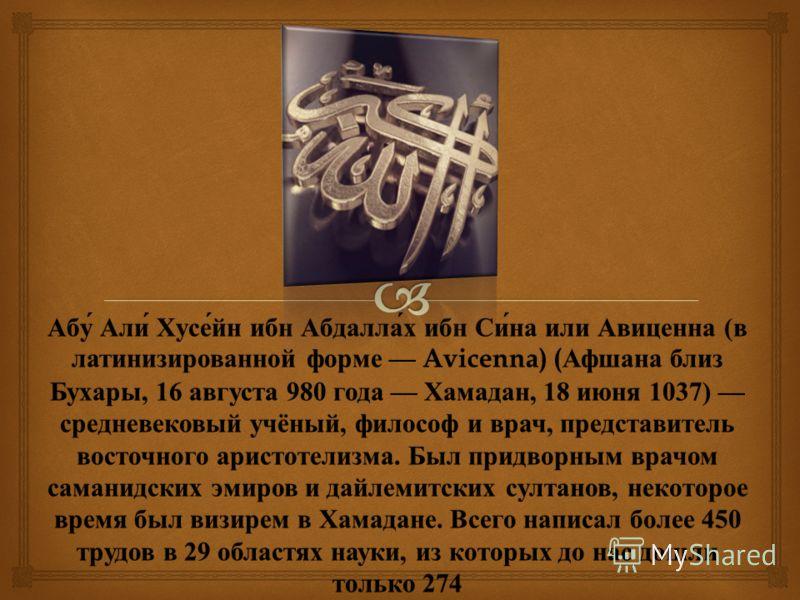 Абу Али Хусейн ибн Абдаллах ибн Сина или Авиценна ( в латинизированной форме Avicenna) ( Афшана близ Бухары, 16 августа 980 года Хамадан, 18 июня 1037) средневековый учёный, философ и врач, представитель восточного аристотелизма. Был придворным врачо