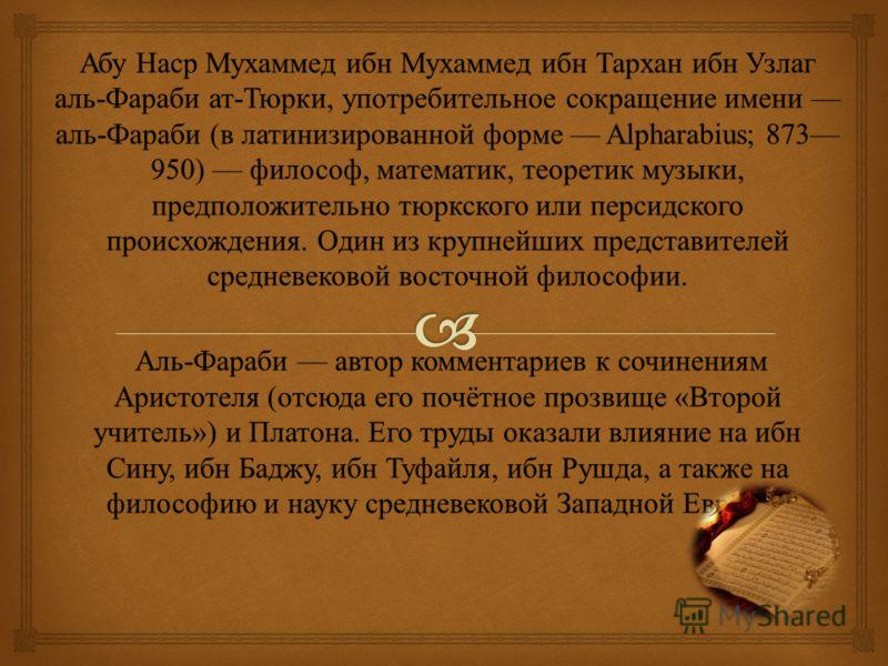 Абу Наср Мухаммед ибн Мухаммед ибн Тархан ибн Узлаг аль - Фараби ат - Тюрки, употребительное сокращение имени аль - Фараби ( в латинизированной форме Alpharabius; 873 950) философ, математик, теоретик музыки, предположительно тюркского или персидског