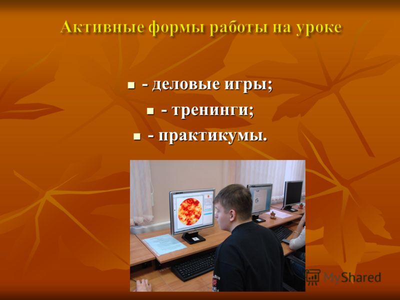 - деловые игры; - деловые игры; - тренинги; - тренинги; - практикумы. - практикумы.