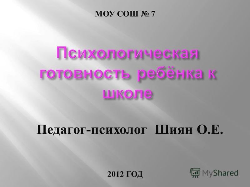 МОУ СОШ 7 2012 ГОД Педагог - психолог Шиян О. Е.