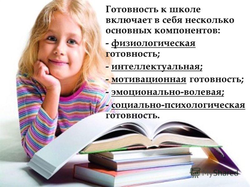 Готовность к школе включает в себя несколько основных компонентов: - физиологическая готовность; - интеллектуальная; - мотивационная готовность; - эмоционально-волевая; - социально-психологическая готовность.
