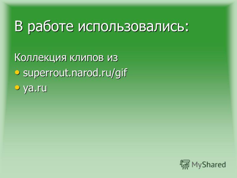 В работе использовались: Коллекция клипов из superrout.narod.ru/gif superrout.narod.ru/gif ya.ru ya.ru