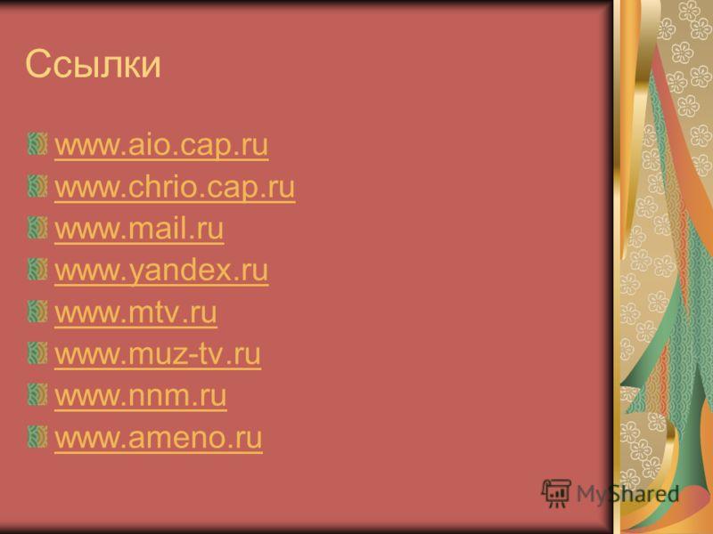 Ссылки www.aio.cap.ru www.chrio.cap.ru www.mail.ru www.yandex.ru www.mtv.ru www.muz-tv.ru www.nnm.ru www.ameno.ru