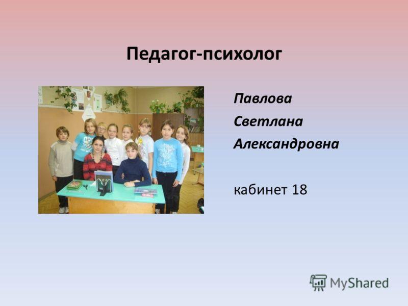 Педагог-психолог Павлова Светлана Александровна кабинет 18