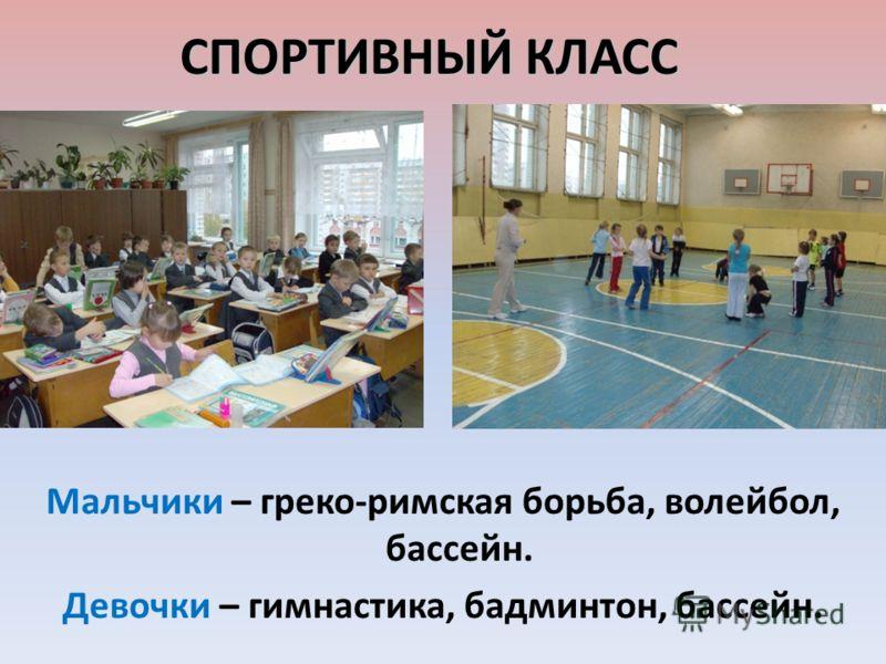 СПОРТИВНЫЙ КЛАСС Мальчики – греко-римская борьба, волейбол, бассейн. Девочки – гимнастика, бадминтон, бассейн.