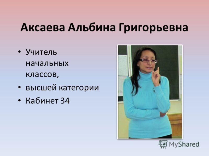 Аксаева Альбина Григорьевна Учитель начальных классов, высшей категории Кабинет 34