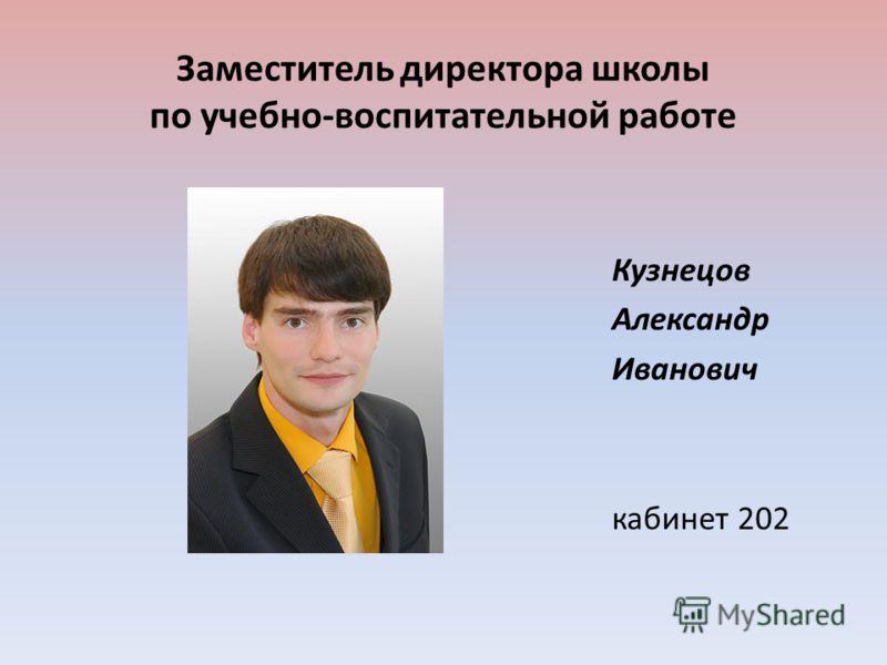 Заместитель директора школы по учебно-воспитательной работе Кузнецов Александр Иванович кабинет 202