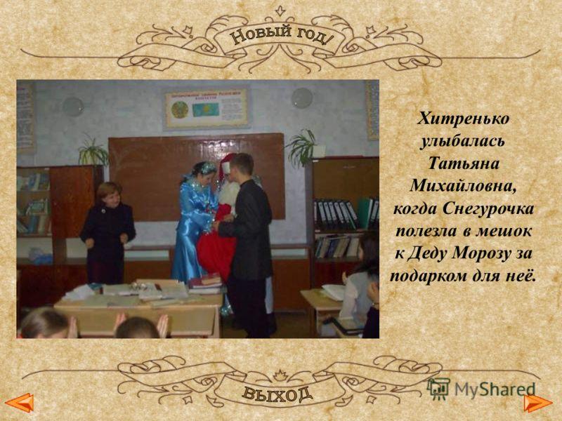 Хитренько улыбалась Татьяна Михайловна, когда Снегурочка полезла в мешок к Деду Морозу за подарком для неё.