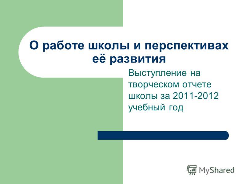 О работе школы и перспективах её развития Выступление на творческом отчете школы за 2011-2012 учебный год