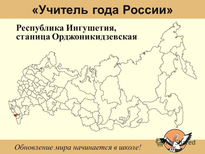 «Учитель года России» Республика Ингушетия, станица Орджоникидзевская Обновление мира начинается в школе!