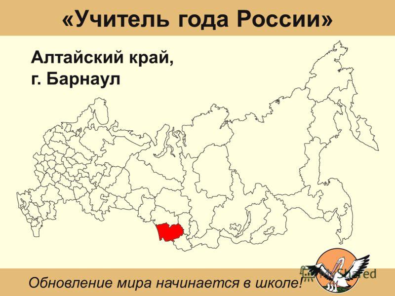«Учитель года России» Алтайский край, г. Барнаул Обновление мира начинается в школе!