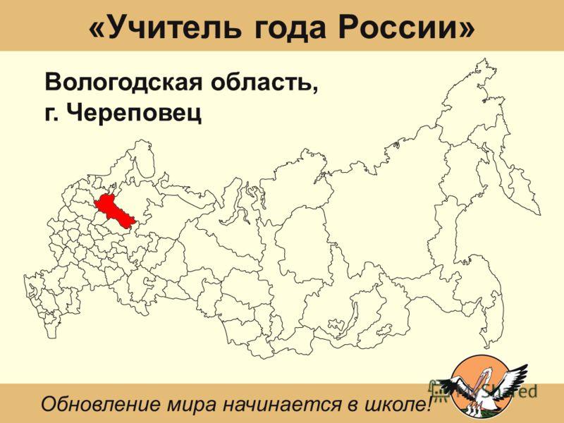 «Учитель года России» Вологодская область, г. Череповец Обновление мира начинается в школе!