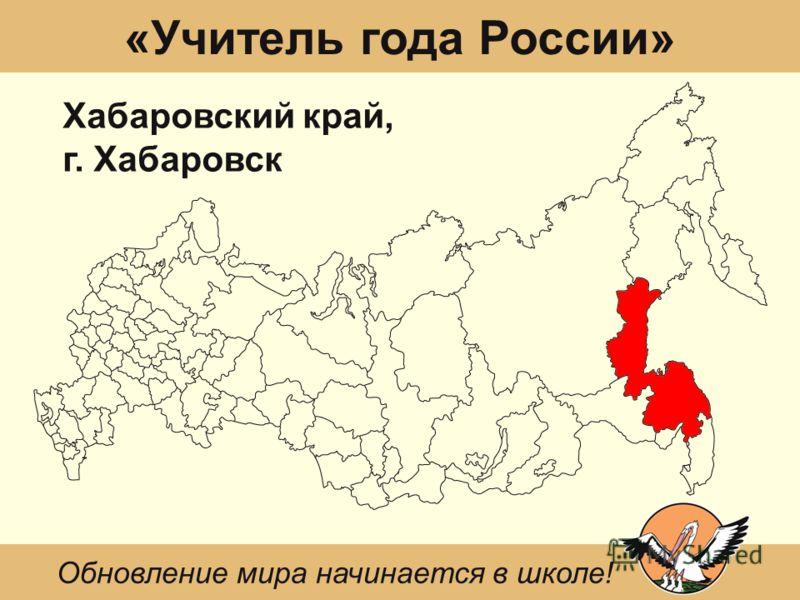 «Учитель года России» Хабаровский край, г. Хабаровск Обновление мира начинается в школе!