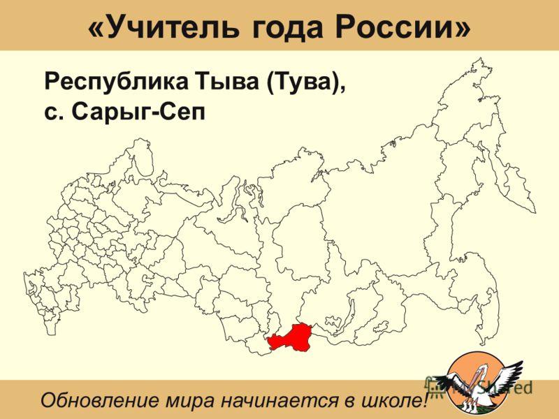 «Учитель года России» Республика Тыва (Тува), с. Сарыг-Сеп Обновление мира начинается в школе!