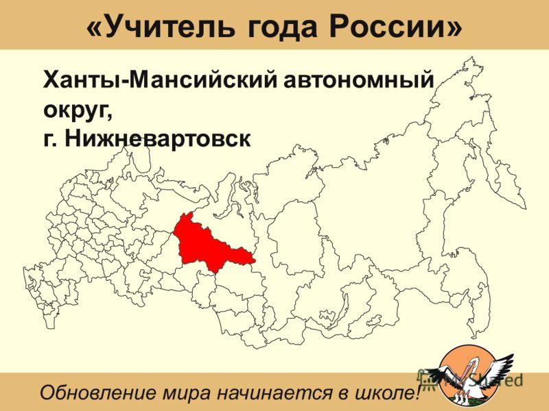«Учитель года России» Ханты-Мансийский автономный округ, г. Нижневартовск Обновление мира начинается в школе!