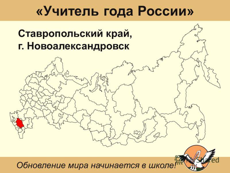 «Учитель года России» Ставропольский край, г. Новоалександровск Обновление мира начинается в школе!