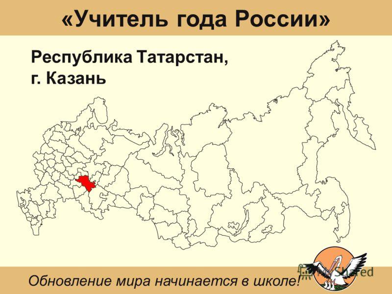 «Учитель года России» Республика Татарстан, г. Казань Обновление мира начинается в школе!