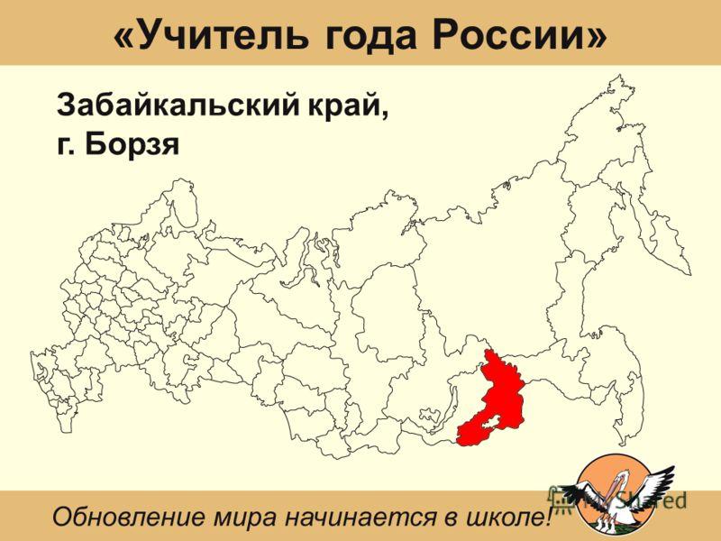 «Учитель года России» Забайкальский край, г. Борзя Обновление мира начинается в школе!