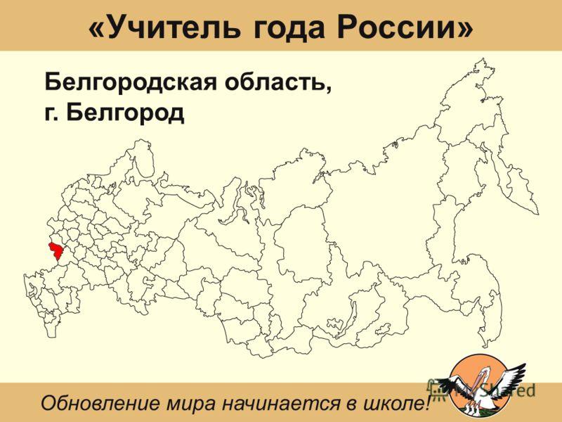 «Учитель года России» Белгородская область, г. Белгород Обновление мира начинается в школе!