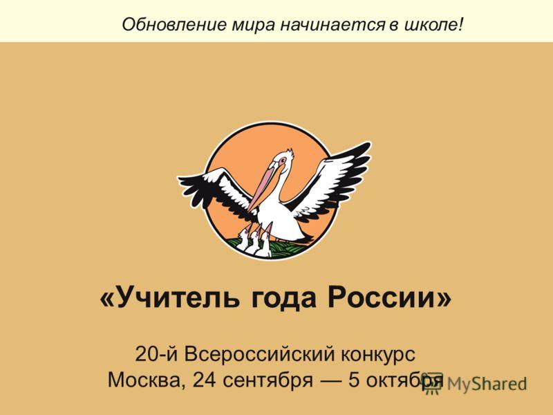 Обновление мира начинается в школе! «Учитель года России» 20-й Всероссийский конкурс Москва, 24 сентября 5 октября
