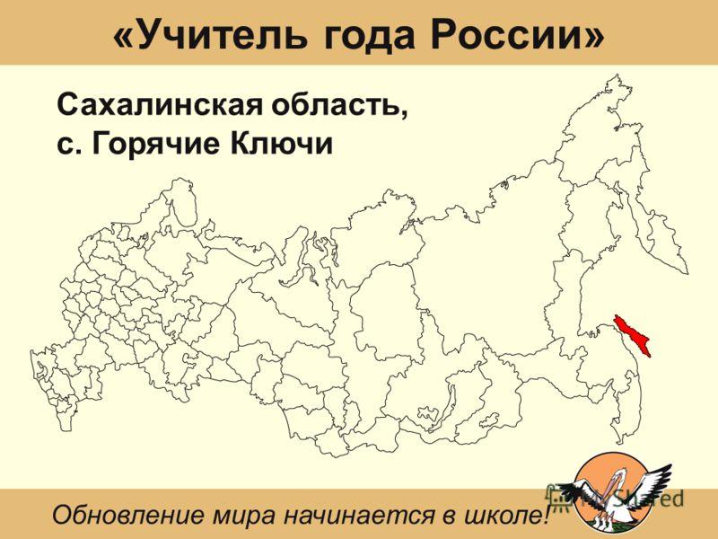 «Учитель года России» Сахалинская область, с. Горячие Ключи Обновление мира начинается в школе!