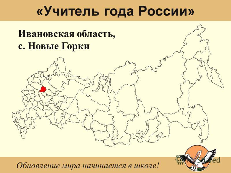«Учитель года России» Ивановская область, с. Новые Горки Обновление мира начинается в школе!
