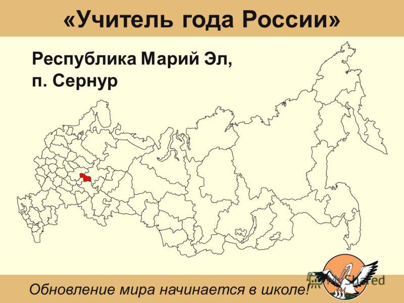 «Учитель года России» Республика Марий Эл, п. Сернур Обновление мира начинается в школе!