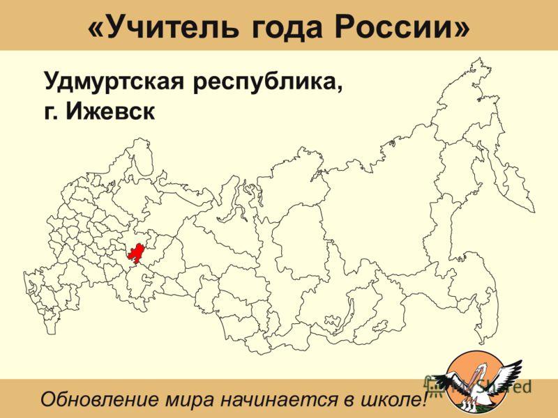 «Учитель года России» Удмуртская республика, г. Ижевск Обновление мира начинается в школе!
