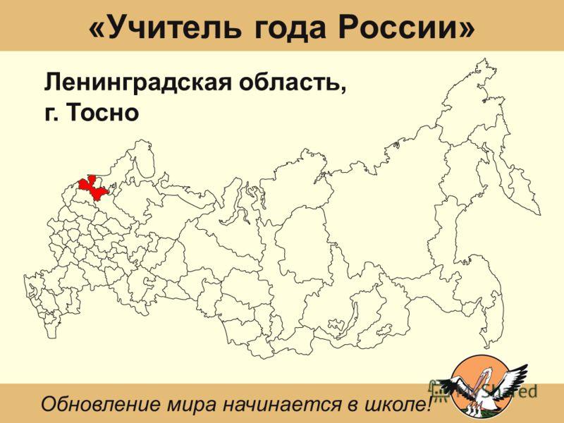 «Учитель года России» Ленинградская область, г. Тосно Обновление мира начинается в школе!