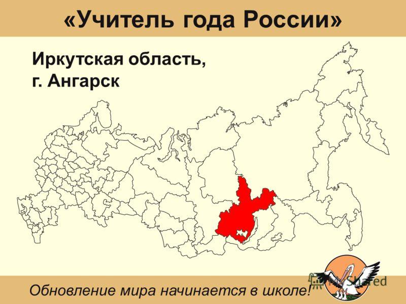 «Учитель года России» Иркутская область, г. Ангарск Обновление мира начинается в школе!