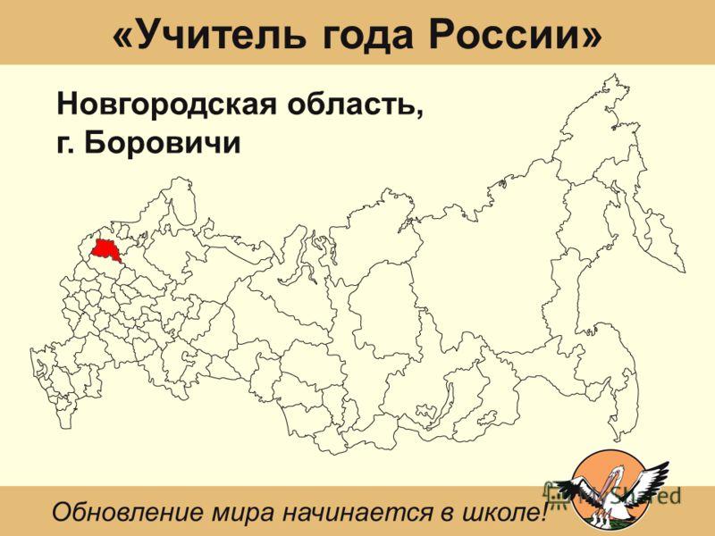 «Учитель года России» Новгородская область, г. Боровичи Обновление мира начинается в школе!
