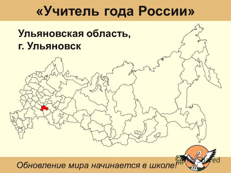 «Учитель года России» Ульяновская область, г. Ульяновск Обновление мира начинается в школе!