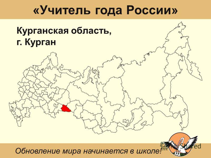 «Учитель года России» Курганская область, г. Курган Обновление мира начинается в школе!
