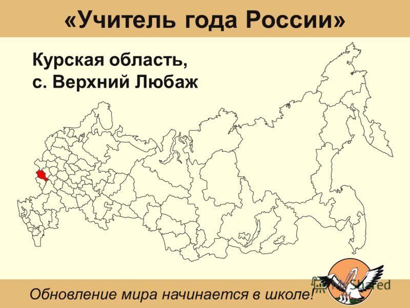 «Учитель года России» Курская область, с. Верхний Любаж Обновление мира начинается в школе!