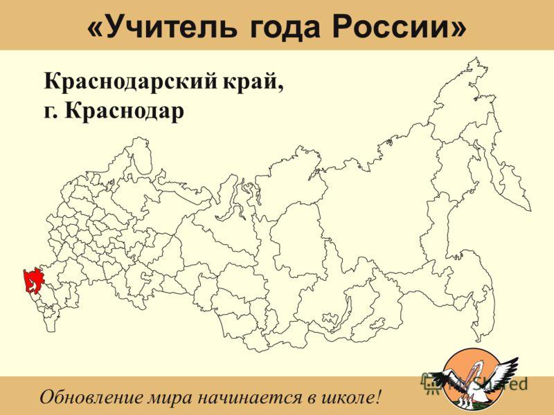 «Учитель года России» Краснодарский край, г. Краснодар Обновление мира начинается в школе!