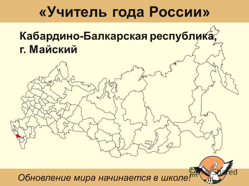 «Учитель года России» Кабардино-Балкарская республика, г. Майский Обновление мира начинается в школе!