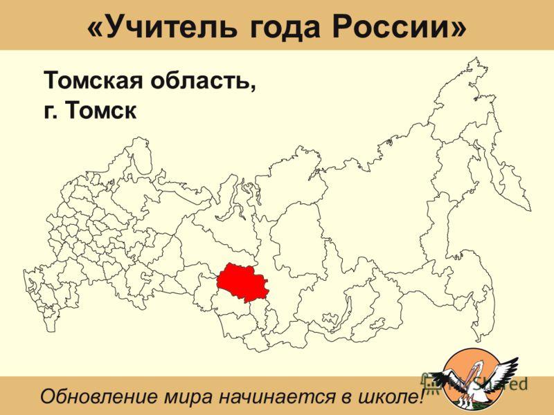 «Учитель года России» Томская область, г. Томск Обновление мира начинается в школе!