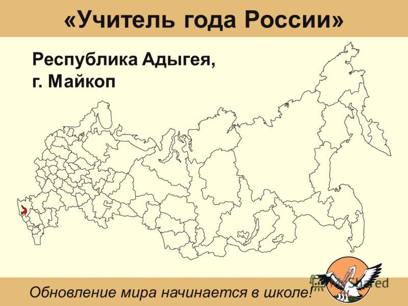 «Учитель года России» Республика Адыгея, г. Майкоп Обновление мира начинается в школе!